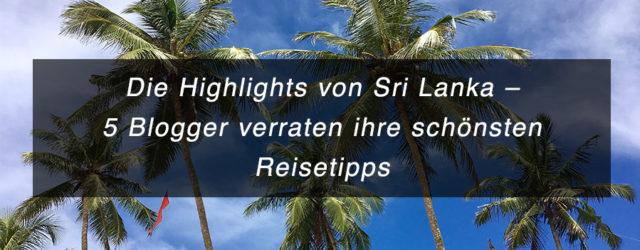 Die Highlighst von Sri Lanka - 5 Blogger verraten ihre schönsten Reisetipps